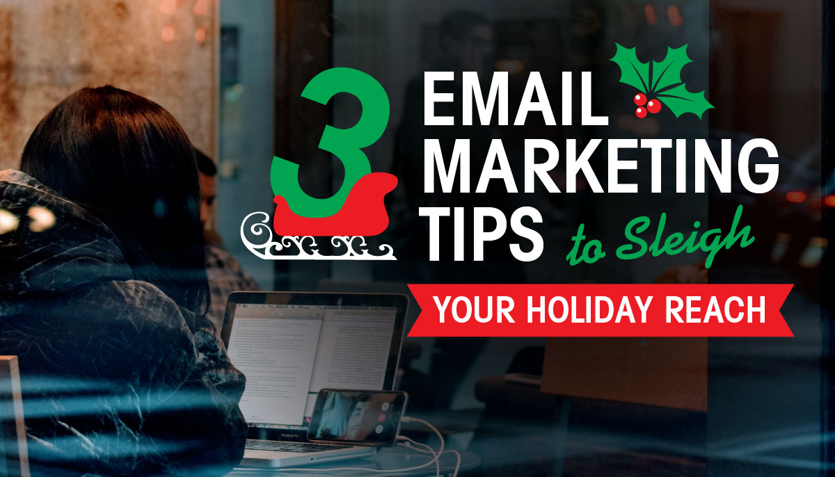 3 EMAIL MARKETING TIPS TO SLEIGH YOUR HOLIDAY REACH